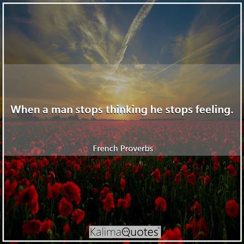 When a man stops thinking he stops feeling. - French Proverbs