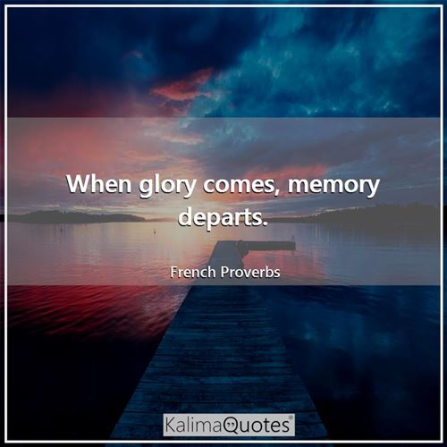 When glory comes, memory departs. - French Proverbs