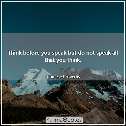Think before you speak but do not speak all that you think.
