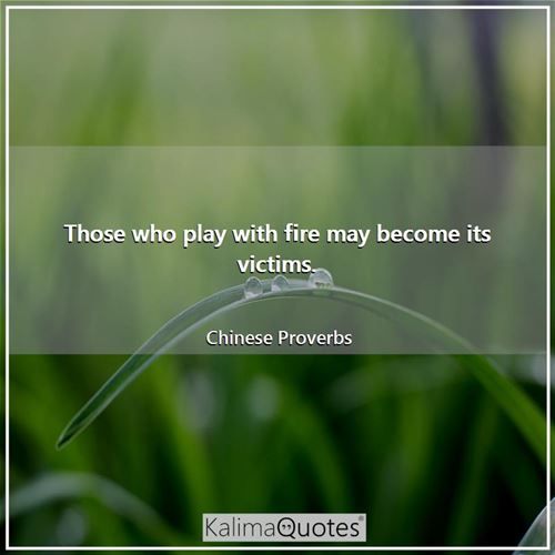 Those who play with fire may become its victims.