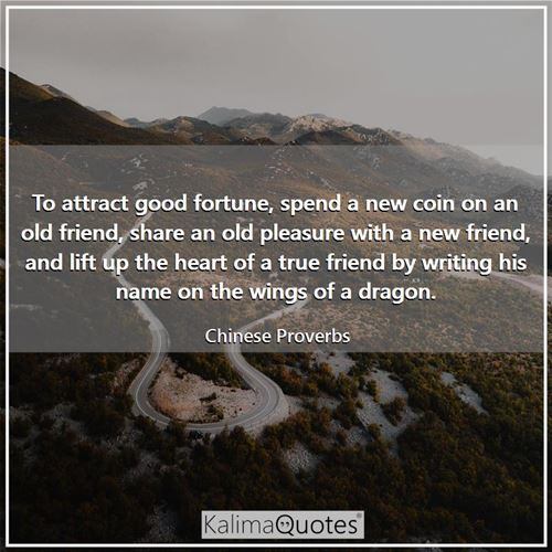 To attract good fortune, spend a new coin on an old friend, share an old pleasure with a new friend, - Chinese Proverbs
