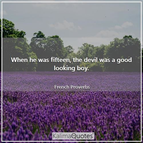 When he was fifteen, the devil was a good looking boy. - French Proverbs