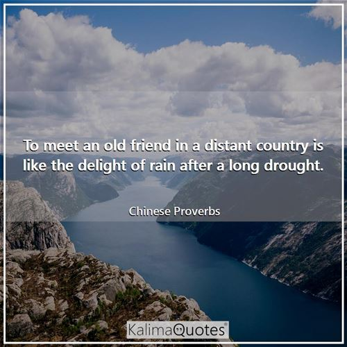 To meet an old friend in a distant country is like the delight of rain after a long drought.