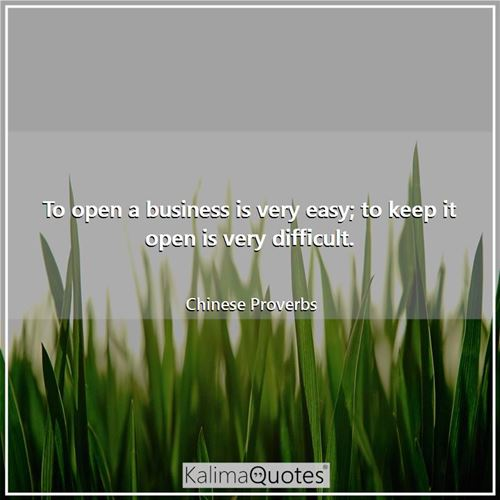 To open a business is very easy; to keep it open is very difficult.