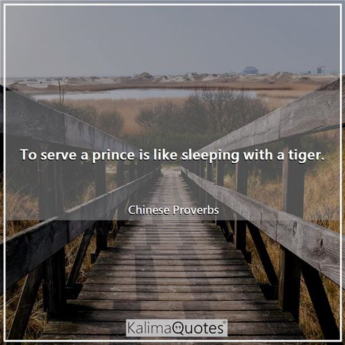 To serve a prince is like sleeping with a tiger.