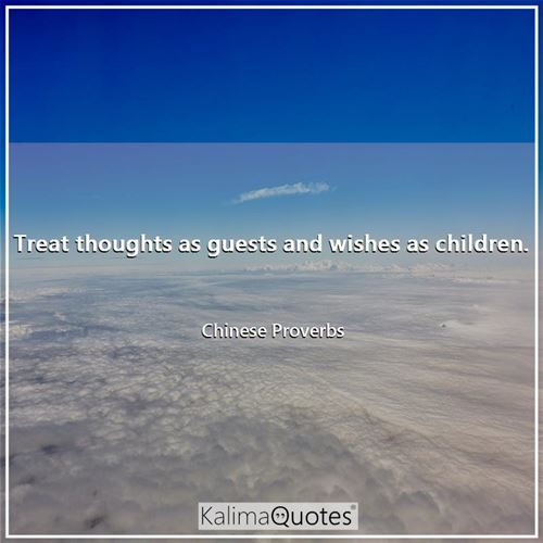 Treat thoughts as guests and wishes as children. - Chinese Proverbs