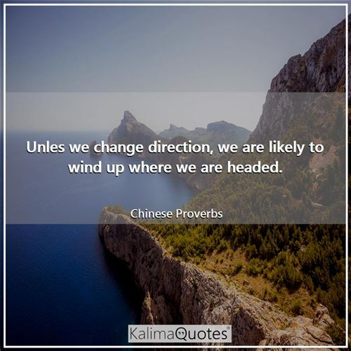 Unles we change direction, we are likely to wind up where we are headed. - Chinese Proverbs