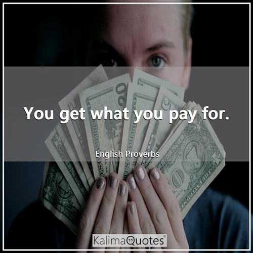 You get what you pay for. - English Proverbs