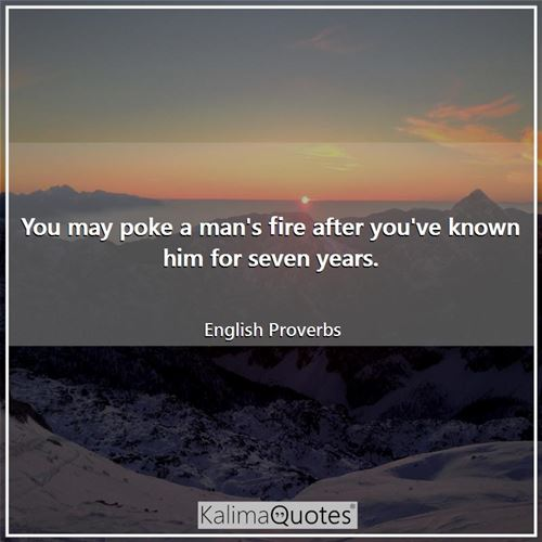 You may poke a man's fire after you've known him for seven years. - English Proverbs