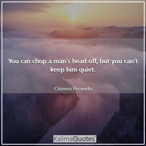You can chop a man's head off, but you can't keep him quiet. - Chinese Proverbs