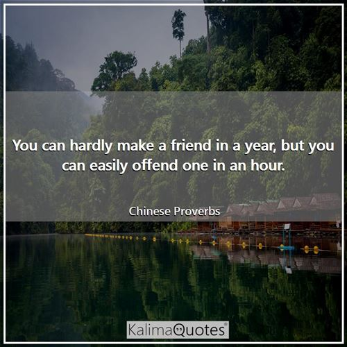 You can hardly make a friend in a year, but you can easily offend one in an hour.