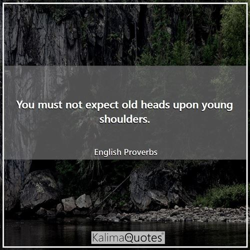 You must not expect old heads upon young shoulders. - English Proverbs