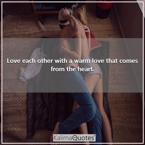Love each other with a warm love that comes from the heart.