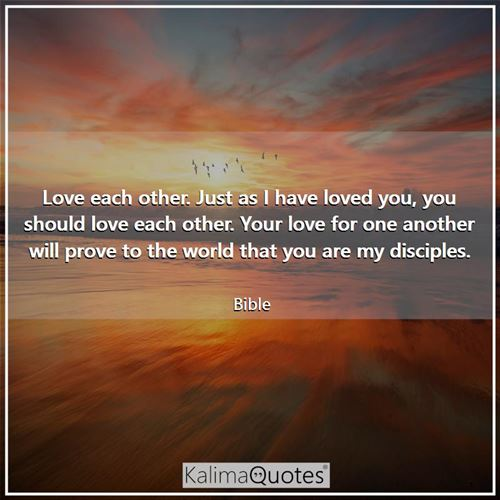 Love each other. Just as I have loved you, you should love each other. Your love for one another will prove to the world that you are my disciples.