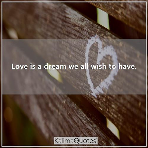 Love is a dream we all wish to have.
