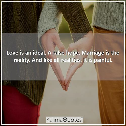 Love is an ideal. A false hope. Marriage is the reality. And like all realities, it is painful.