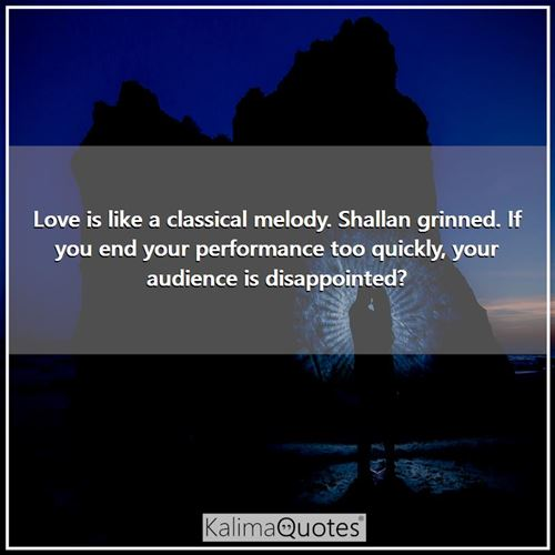 Love is like a classical melody. Shallan grinned. If you end your performance too quickly, your audience is disappointed?