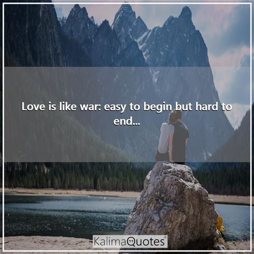 Love is like war: easy to begin but hard to end...