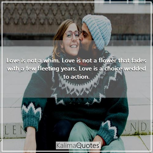 Love is not a whim. Love is not a flower that fades with a few fleeting years. Love is a choice wedded to action.