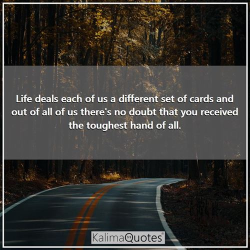 Life deals each of us a different set of cards and out of all of us there's no doubt that you received the toughest hand of all.