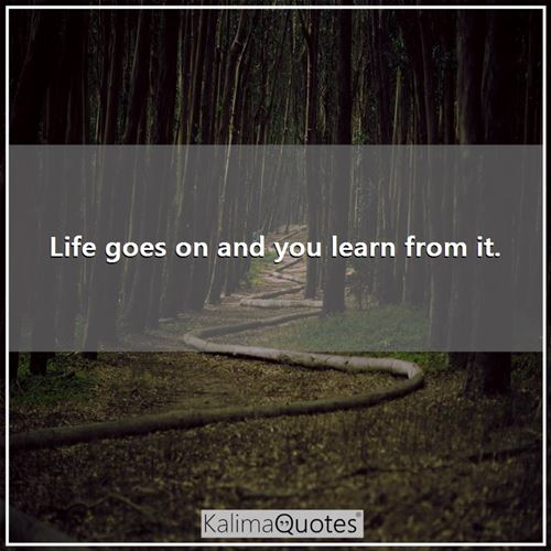 Life Goes On And You Learn Fro Kalimaquotes
