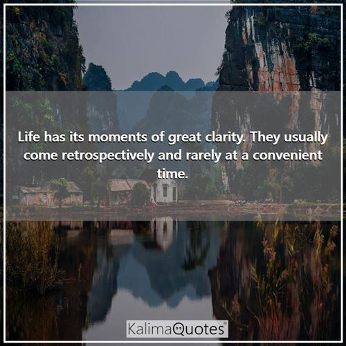 Life has its moments of great clarity. They usually come retrospectively and rarely at a convenient time.
