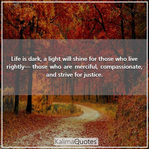 Life is dark, a light will shine for those who live rightly— those who are merciful, compassionate, and strive for justice.