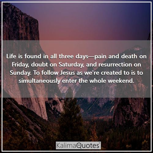 Life is found in all three days—pain and death on Friday, doubt on Saturday, and resurrection on Sunday. To follow Jesus as we're created to is to simultaneously enter the whole weekend.