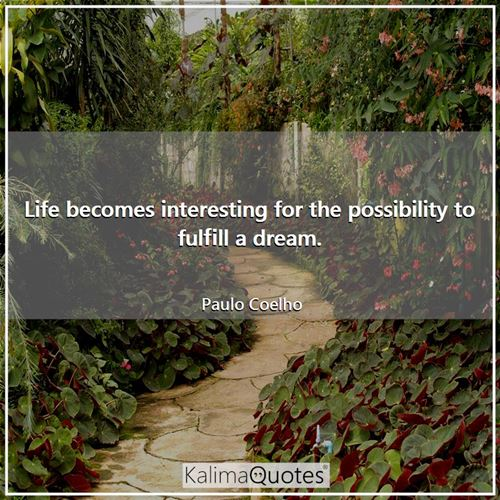 Life becomes interesting for the possibility to fulfill a dream.