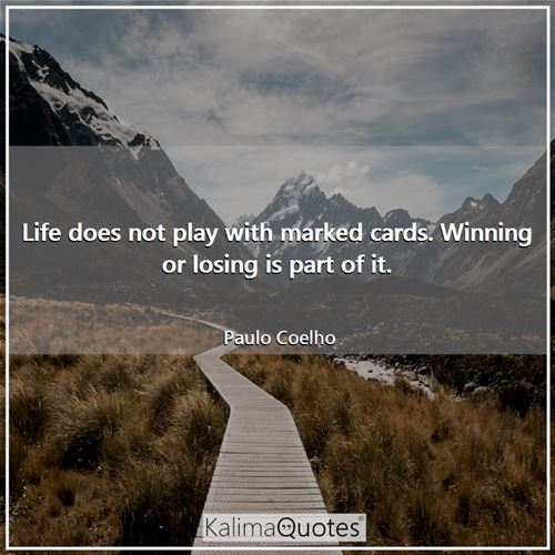 Life does not play with marked cards. Winning or losing is part of it.
