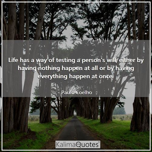 Life has a way of testing a person's will, either by having nothing happen at all or by having everything happen at once.