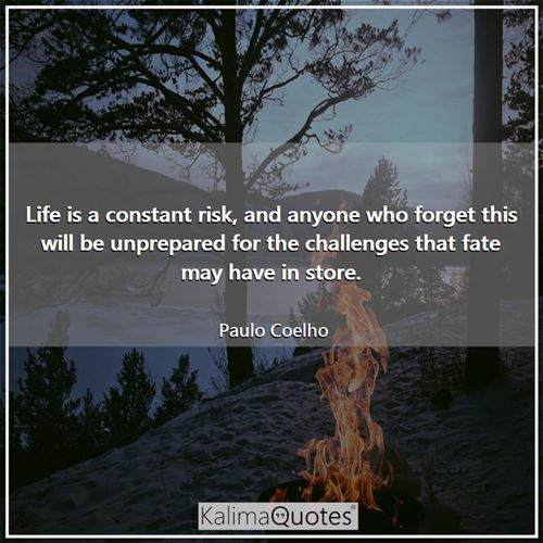 Life is a constant risk, and anyone who forget this will be unprepared for the challenges that fate may have in store.