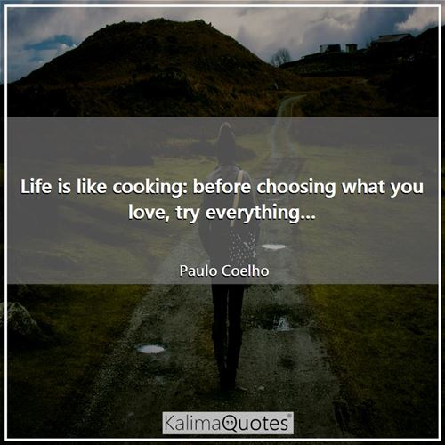 Life is like cooking: before choosing what you love, try everything…