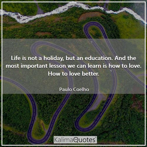 Life is not a holiday, but an education. And the most important lesson we can learn is how to love. How to love better.