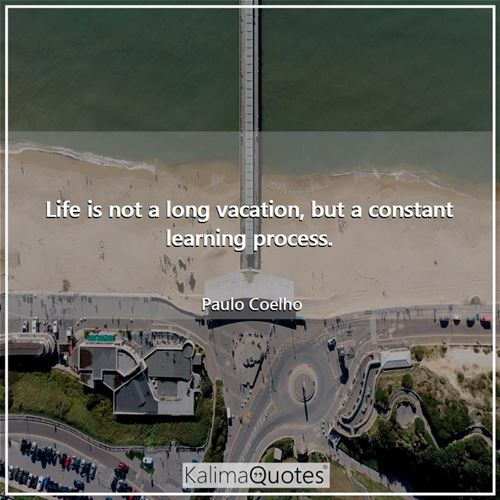 Life is not a long vacation, but a constant learning process.