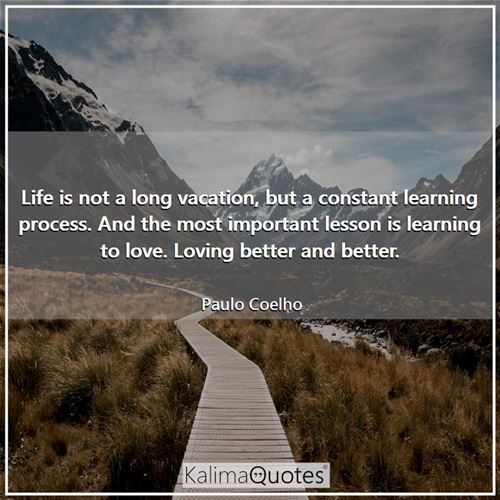 Life is not a long vacation, but a constant learning process. And the most important lesson is learning to love. Loving better and better.