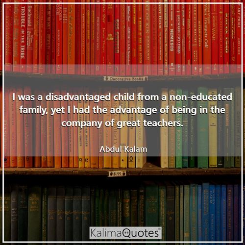 I was a disadvantaged child from a non-educated family, yet I had the advantage of being in the company of great teachers.