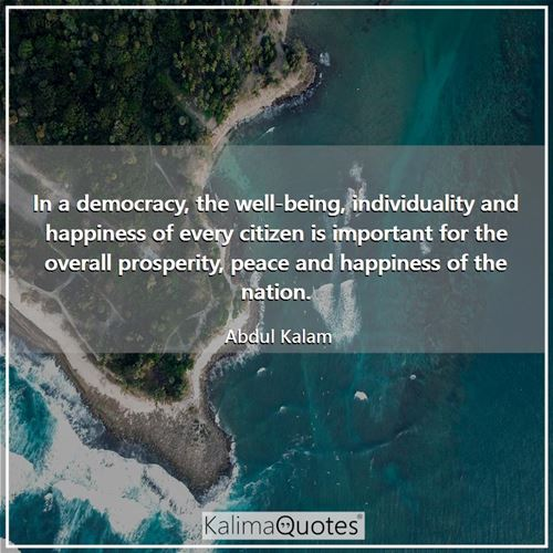 In a democracy, the well-being, individuality and happiness of every citizen is important for the ov - Abdul Kalam