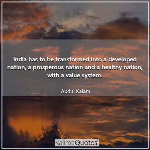 India has to be transformed into a developed nation, a prosperous nation and a healthy nation, with a value system.