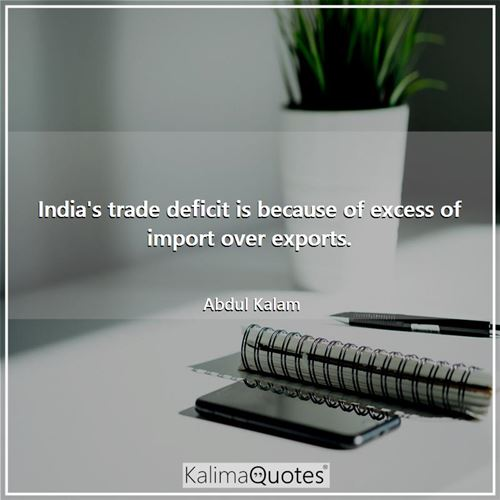 India's trade deficit is because of excess of import over exports. - Abdul Kalam