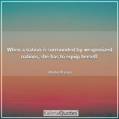 When a nation is surrounded by weaponized nations, she has to equip herself. - Abdul Kalam