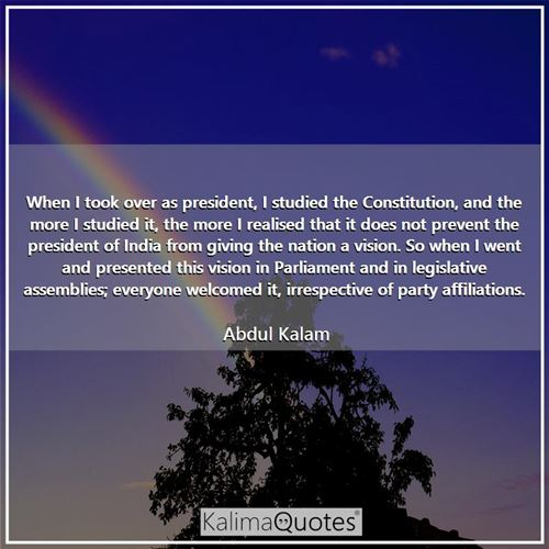When I took over as president, I studied the Constitution, and the more I studied it, the more I realised that it does not prevent the president of India from giving the nation a vision. So when I went and presented this vision in Parliament and in legislative assemblies; everyone welcomed it, irrespective of party affiliations.