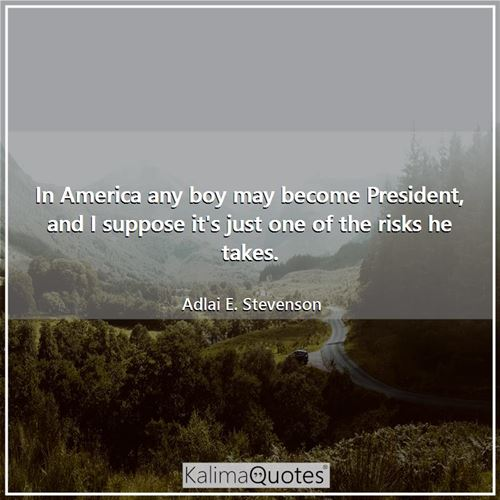 In America any boy may become President, and I suppose it's just one of the risks he takes.