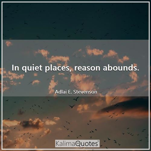 In quiet places, reason abounds.