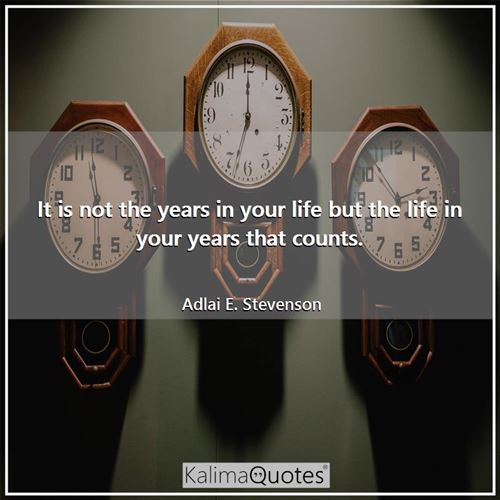 It is not the years in your life but the life in your years that counts.