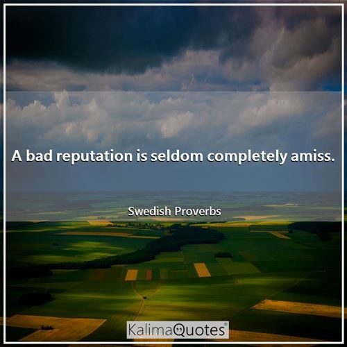 A bad reputation is seldom completely amiss.