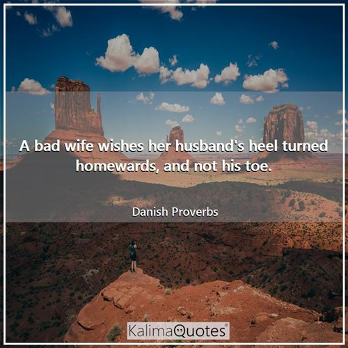 A bad wife wishes her husband's heel turned homewards, and not his toe.