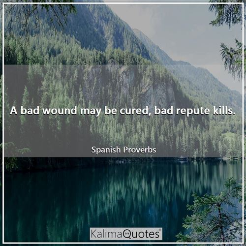 A bad wound may be cured, bad repute kills. - Spanish Proverbs
