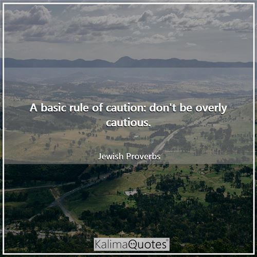 A basic rule of caution: don't be overly cautious. - Jewish Proverbs
