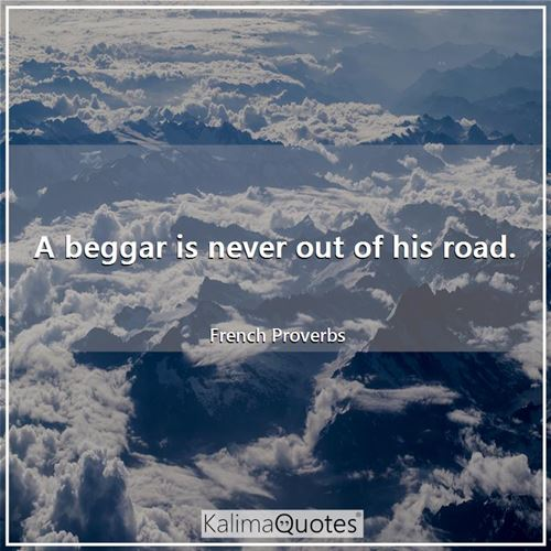 A beggar is never out of his road. - French Proverbs